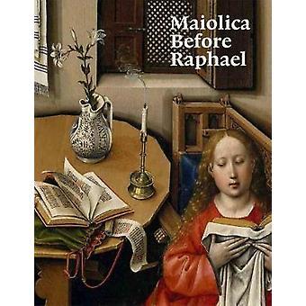 Maiolica Before Raphael by Elisa P. Sani - Justin Raccanello - 978191