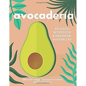 Avocaderia: Avokado recept för ett friskare, lyckligare liv