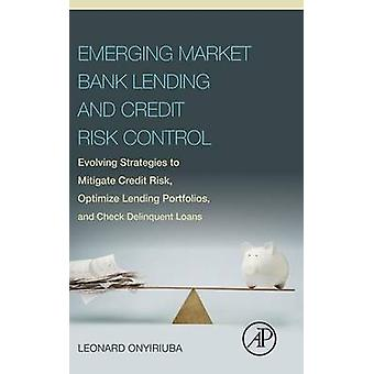 Emerging Market Bank Lending and Credit Risk Control Evolving Strategies to Mitigate Credit Risk Optimize Lending Portfolios and Check Delinquent L by Onyiriuba & Leonard