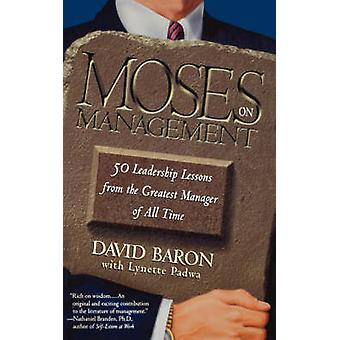 Moses on Management 50 Leadership Lessons from the Greatest Manager of All Time by Baron & David