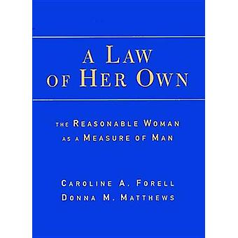 A Law of Her Own The Reasonable Woman as a Measure of Man by Forell & Caroline