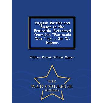 English Battles and Sieges in the Peninsula. Extracted from his Peninsula War by ... Sir W. Napier.  War College Series by Napier & William Francis Patrick