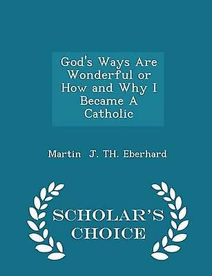 Gods Ways Are Wonderful or How and Why I Became A Catholic  Scholars Choice Edition by J. TH. Eberhard & Martin