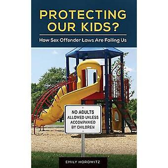 Proteger a nuestros hijos cómo sexo delincuente leyes nos están fallando por Horowitz y Emily