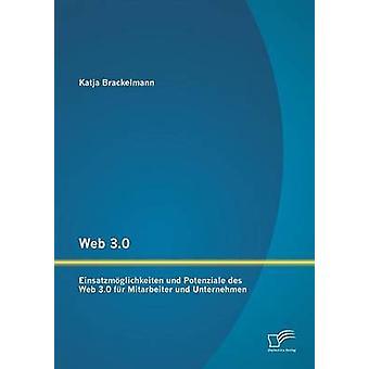 Web 3.0 Einsatzmoglichkeiten Und Potenziale Des Web 3.0 Fur Mitarbeiter Und Unternehmen by Brackelmann & Katja