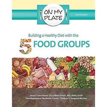 Building a Healthy Diet with the 5 Food Groups by Kim Etingoff - 9781