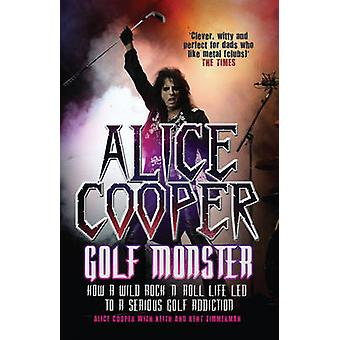 Alice Cooper - Golf Monster - How a Wild Rock'n'roll Life Led to a Seri