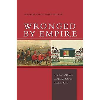 Wronged by Empire - Post-Imperial Ideology and Foreign Policy in India
