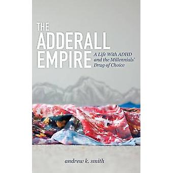 The Adderall Empire A Life with ADHD and the Millennials Drug of Choice by Smith & Andrew K.