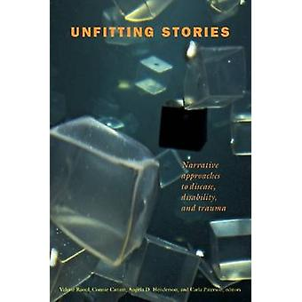 Unfitting Stories  Narrative Approaches to Disease Disability and Trauma by Edited by Valerie Raoul & Edited by Connie Canam & Edited by Angela D Henderson & Edited by Carla Paterson