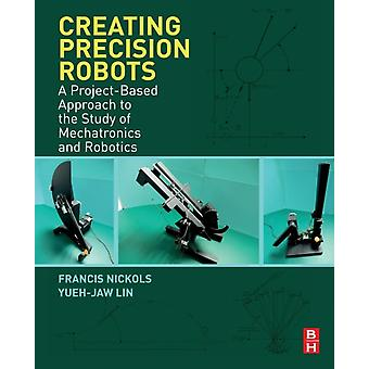 Creating Precision Robots A ProjectBased Approach to the Study of Mechatronics and Robotics by Nickols & Francis