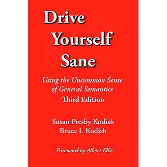 Drive Yourself Sane Using the Uncommon Sense of General Semantics. Third Edition. by Kodish & Susan Presby
