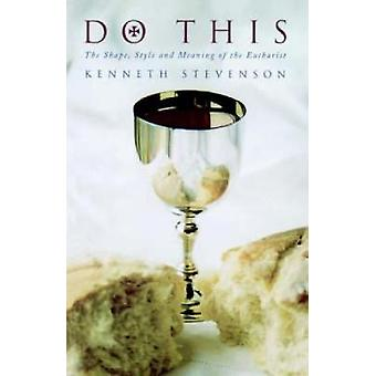 Do This The Shape Style and Meaning of the Eucharist by Stevenson & Kenneth