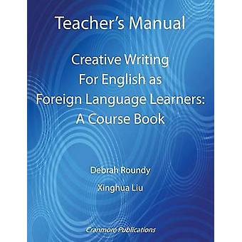 Teachers Manual  Creative Writing For English as Foreign Language Learners A Course Book by Roundy & Debrah