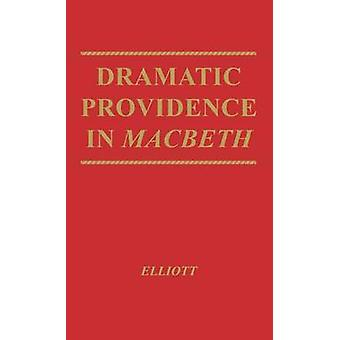 Dramatic Providence in Macbeth A Study of Shakespeares Tragic Theme of Humanity and Grace. with a Supplementary Essay on King Lear. by Elliott & George Roy
