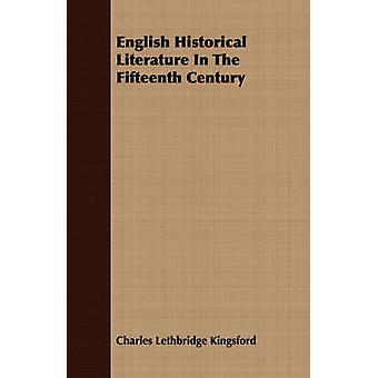 English Historical Literature In The Fifteenth Century by Kingsford & Charles Lethbridge