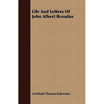 Life And Letters Of John Albert Broadus by Robertson & Archibald Thomas
