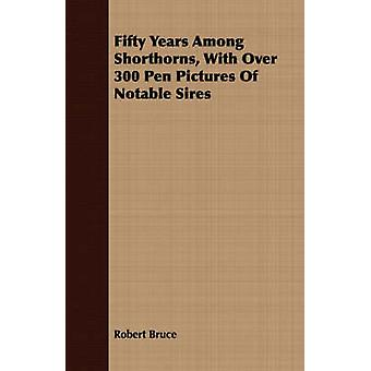 Fifty Years Among Shorthorns With Over 300 Pen Pictures Of Notable Sires by Bruce & Robert