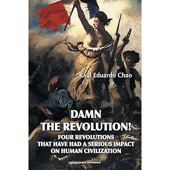 DAMN THE REVOLUTION FOUR REVOLUTIONS THAT HAVE HAD A SERIOUS IMPACT ON HUMAN CIVILIZATION by Chao & Raul Eduardo