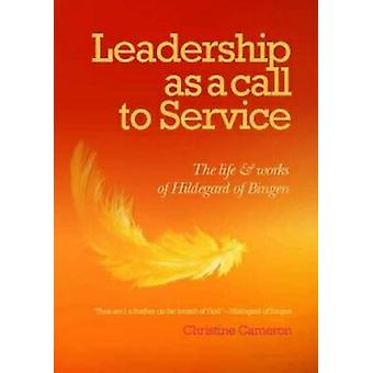 Leadership as a call to service  The Life and Works of Hildegard of Bingen by Cameron & Christine