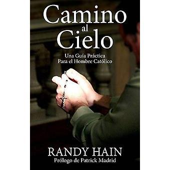 Camino al Cielo  Una Guia Practica Para el Hombre Catolico by Hain & Randy