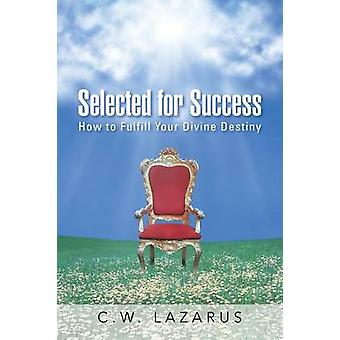 Selected for Success How to Fulfill Your Divine Destiny by Lazarus & C.W.