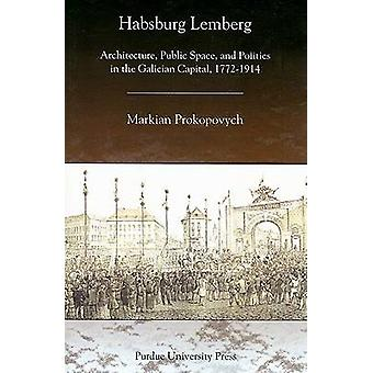 Habsburg Lemberg - Architecture - Public Space - and Politics in the G