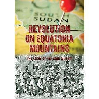 Revolution on Equatoria Mountains - The Story of the Torit Mutiny by J