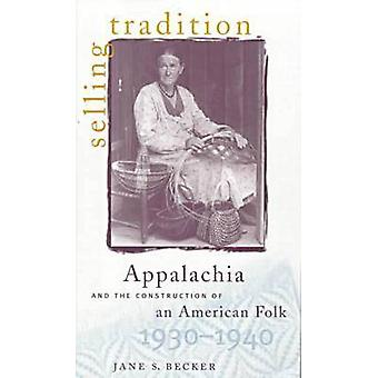 Selling Tradition Appalachia and the Construction of an American Folk 19301940 by Becker & Jane S.