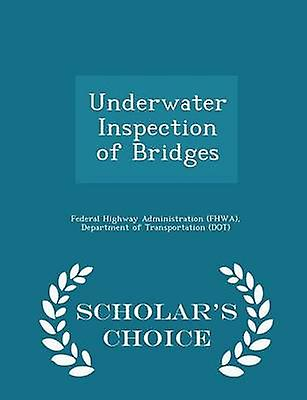 Underwater Inspection of Bridges  Scholars Choice Edition by Federal Highway Administration FHWA & D