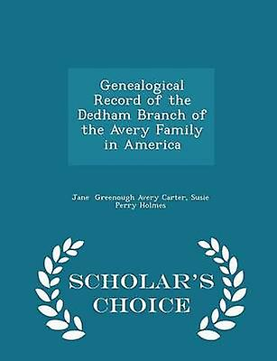 Genealogical Record of the Dedham Branch of the Avery Family in America  Scholars Choice Edition by Greenough Avery Carter & Susie Perry Holm