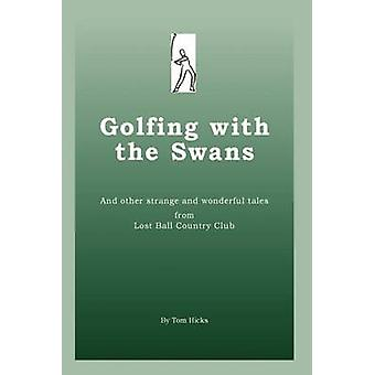 Golfing with the Swans  and other strange and wonderful tales from Lost Ball Country Club by Hicks & Tom