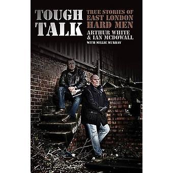 Tough Talk True Stories of East London Hard Men par Arthur White et Ian McDowall et Millie Murray