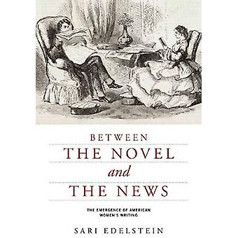 Between the Novel and the News - The Emergence of American Women's Wri