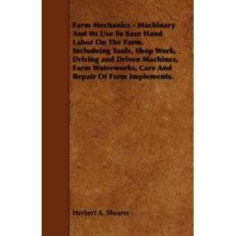 Farm Mechanics  Machinary and Its Use to Save Hand Labor on the Farm. Includeing Tools Shop Work Driving and Driven Machines Farm Waterworks Care by Shearer & Herbert A.