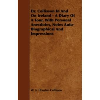 Dr. Collisson in and on Ireland  A Diary of a Tour with Personal Anecdotes Notes AutoBiographical and Impressions by Collisson & W. A. Houston