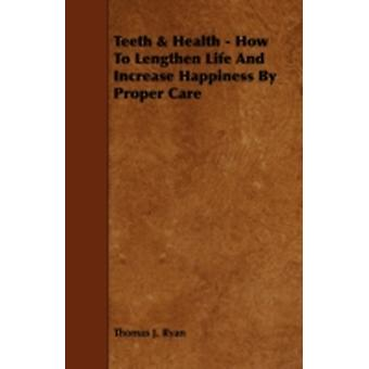 Teeth  Health  How To Lengthen Life And Increase Happiness By Proper Care by Ryan & Thomas J.