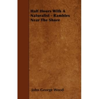 Half Hours With A Naturalist  Rambles Near The Shore by Wood & John George