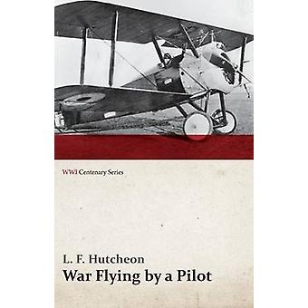 War Flying by a Pilot  The Letters of Theta to His Home People Written in Training and in War WWI Centenary Series by Hutcheon & L. F.