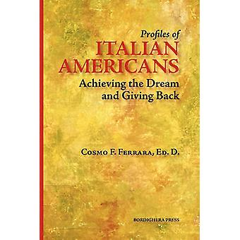 Profiles of Italian Americans Achieving the Dream and Giving Back by Ferrara & Cosmo F.