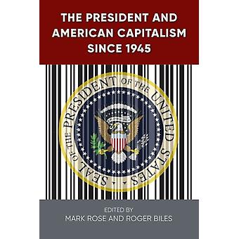 The President and American Capitalism since 1945 by Edited by Mark H Rose & Edited by Roger Biles