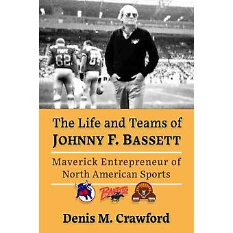 The Life and Teams of Johnny F. Bassett by Denis M. Crawford