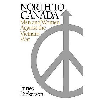 North to Canada Men and Women Against the Vietnam War by Dickerson & James