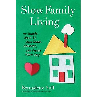 Slow Family Living - 75 Simple Ways to Slow Down - Connect - and Creat