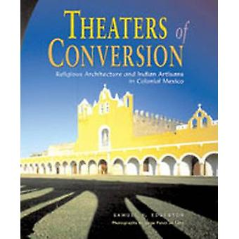 Theaters of Conversion - Religious Architecture and Indian Artisans in
