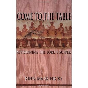 Come to the Table - Revisioning the Lord's Supper by John Mark Hicks -