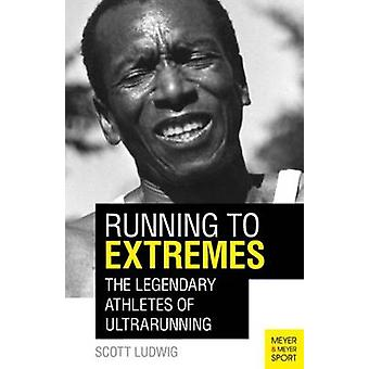 Running to Extremes - The Legendary Athletes of Ultrarunning by Scott