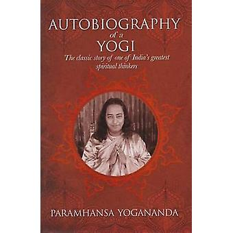The Autobiography of a Yogi - The Classic Story of One of India's Grea