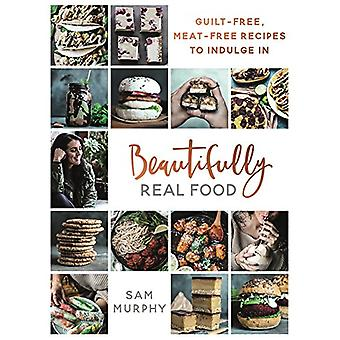 Beautifully Real Food - Guilt-Free - Meat-Free Recipes to Indulge in b