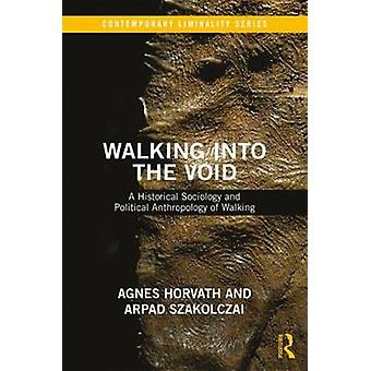 Walking into the Void  A Historical Sociology and Political Anthropology of Walking by Arpad Szakolczai & Agnes Horvath